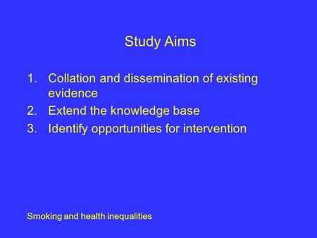 Smoking and health inequalities Study Aims 1.Collation and dissemination of existing evidence 2.Extend the knowledge base 3.Identify opportunities for.