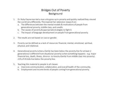 Bridges Out of Poverty Background 1.Dr. Ruby Payne married a man who grew up in poverty and quickly realized they viewed the world very differently. This.