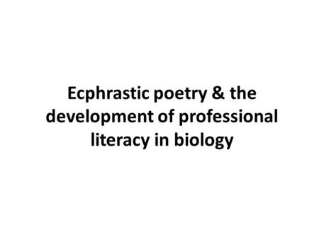 Ecphrastic poetry & the development of professional literacy in biology.