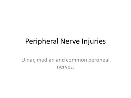 Peripheral Nerve Injuries Ulnar, median and common peroneal nerves.