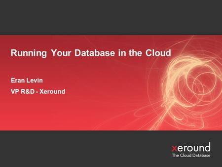Running Your Database in the Cloud Eran Levin VP R&D - Xeround.