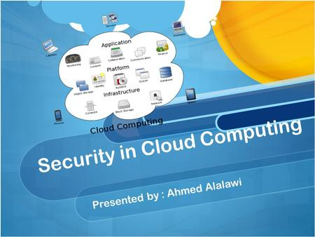 Security in Cloud Computing Presented by : Ahmed Alalawi.