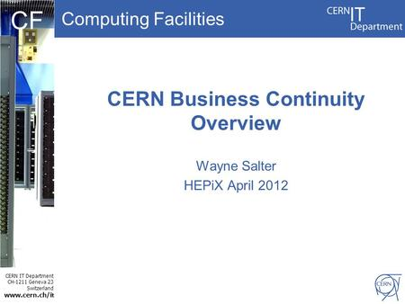 Computing Facilities CERN IT Department CH-1211 Geneva 23 Switzerland www.cern.ch/i t CF CERN Business Continuity Overview Wayne Salter HEPiX April 2012.