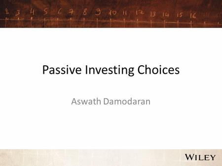 Passive Investing Choices Aswath Damodaran. Choices on passive investing Once you decide that active investing is not going to pay off for you, you have.