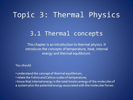Topic 3: Thermal Physics 3.1 Thermal concepts This chapter is an introduction to thermal physics. It introduces the concepts of temperature, heat, internal.
