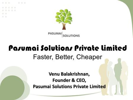 Pasumai Solutions Private Limited Faster, Better, Cheaper Venu Balakrishnan, Founder & CEO, Pasumai Solutions Private Limited.