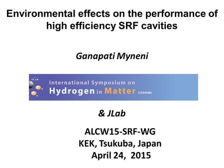 Environmental effects on the performance of high efficiency SRF cavities Ganapati Myneni & JLab ALCW15-SRF-WG KEK, Tsukuba, Japan April 24, 2015.