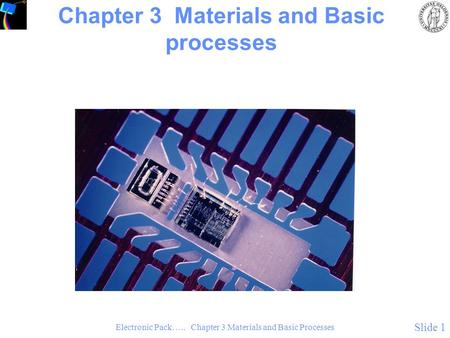 Electronic Pack….. Chapter 3 Materials and Basic Processes Slide 1 Chapter 3 Materials and Basic processes.