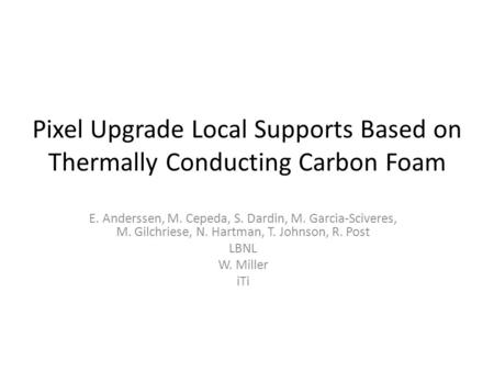 Pixel Upgrade Local Supports Based on Thermally Conducting Carbon Foam E. Anderssen, M. Cepeda, S. Dardin, M. Garcia-Sciveres, M. Gilchriese, N. Hartman,