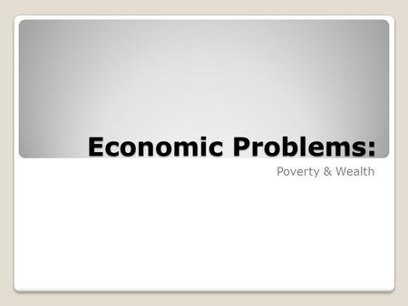 Economic Problems: Poverty & Wealth. Economic Problems Facing the United States Stagnant incomes ◦Real income: income adjusted for inflation Taxes The.