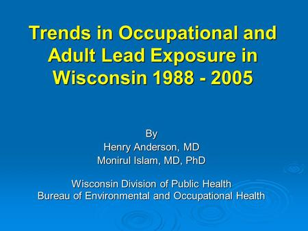 Trends in Occupational and Adult Lead Exposure in Wisconsin 1988 - 2005 By Henry Anderson, MD Monirul Islam, MD, PhD Wisconsin Division of Public Health.