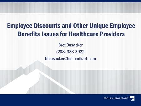Employee Discounts and Other Unique Employee Benefits Issues for Healthcare Providers Bret Busacker (208) 383-3922