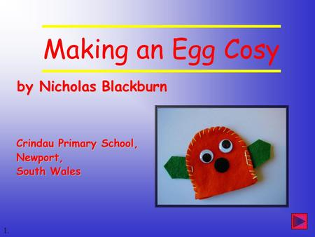 By Nicholas Blackburn by Nicholas Blackburn 1. Crindau Primary School, Newport, South Wales Making an Egg Cosy.