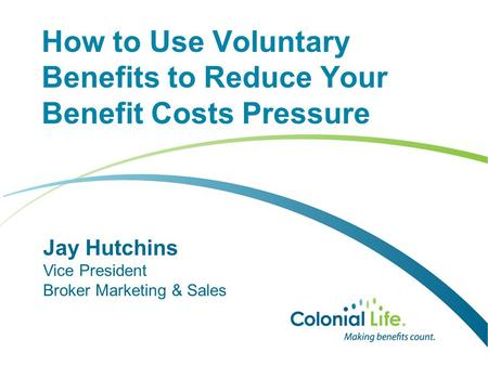 How to Use Voluntary Benefits to Reduce Your Benefit Costs Pressure Jay Hutchins Vice President Broker Marketing & Sales.