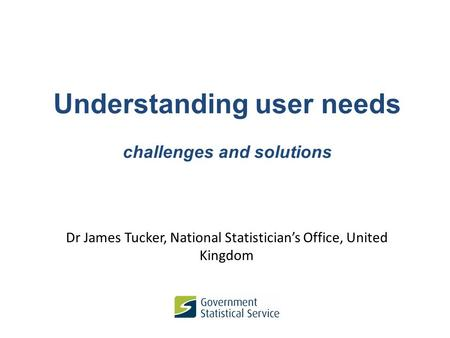 Understanding user needs challenges and solutions Dr James Tucker, National Statistician's Office, United Kingdom.