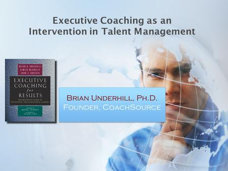 Executive Coaching as an Intervention in Talent Management Brian Underhill, Ph.D. Founder, CoachSource.