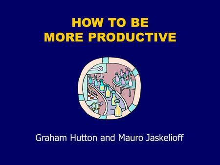 HOW TO BE MORE PRODUCTIVE Graham Hutton and Mauro Jaskelioff.