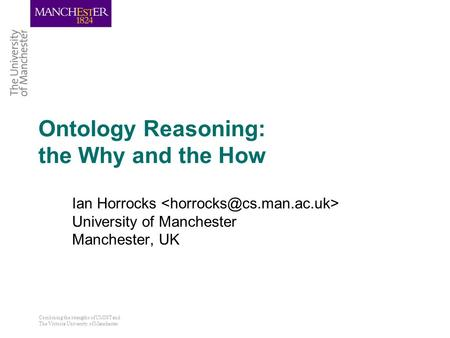 Combining the strengths of UMIST and The Victoria University of Manchester Ontology Reasoning: the Why and the How Ian Horrocks University of Manchester.