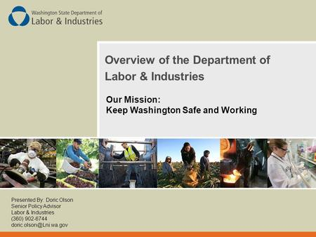 Overview of the Department of Labor & Industries Our Mission: Keep Washington Safe and Working Presented By: Doric Olson Senior Policy Advisor Labor &