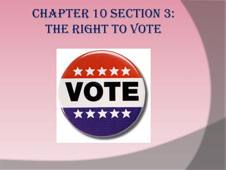 Chapter 10 Section 3: The Right to Vote