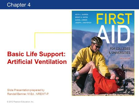 First Aid for Colleges and Universities 10 Edition Chapter 4 © 2012 Pearson Education, Inc. Basic Life Support: Artificial Ventilation Slide Presentation.