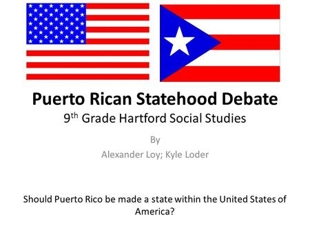 Puerto Rican Statehood Debate 9 th Grade Hartford Social Studies By Alexander Loy; Kyle Loder Should Puerto Rico be made a state within the United States.