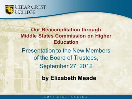 By Elizabeth Meade Our Reaccreditation through Middle States Commission on Higher Education Presentation to the New Members of the Board of Trustees, September.