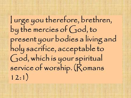 I urge you therefore, brethren, by the mercies of God, to present your bodies a living and holy sacrifice, acceptable to God, which is your spiritual service.
