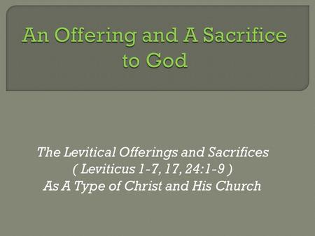 The Levitical Offerings and Sacrifices ( Leviticus 1-7, 17, 24:1-9 ) As A Type of Christ and His Church.