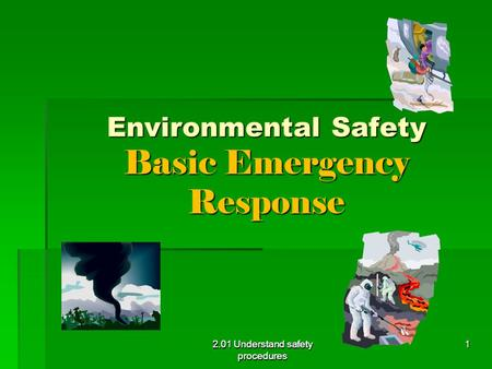 2.01 Understand safety procedures Environmental Safety Basic Emergency Response 2.01 Understand safety procedures 1.