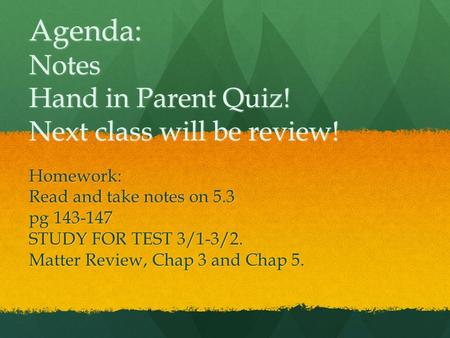Agenda: Notes Hand in Parent Quiz! Next class will be review! Homework: Read and take notes on 5.3 pg 143-147 STUDY FOR TEST 3/1-3/2. Matter Review, Chap.