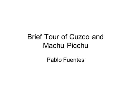 Brief Tour of Cuzco and Machu Picchu Pablo Fuentes.