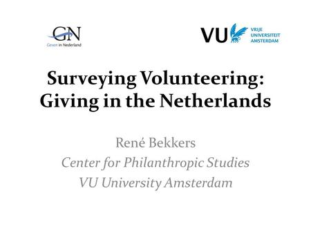 Surveying Volunteering: Giving in the Netherlands René Bekkers Center for Philanthropic Studies VU University Amsterdam.