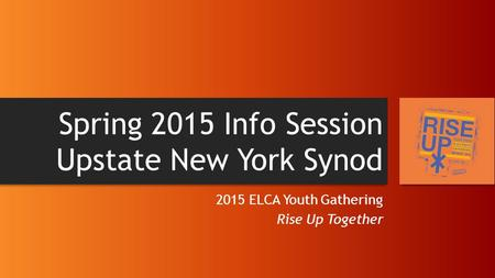 Spring 2015 Info Session Upstate New York Synod 2015 ELCA Youth Gathering Rise Up Together.