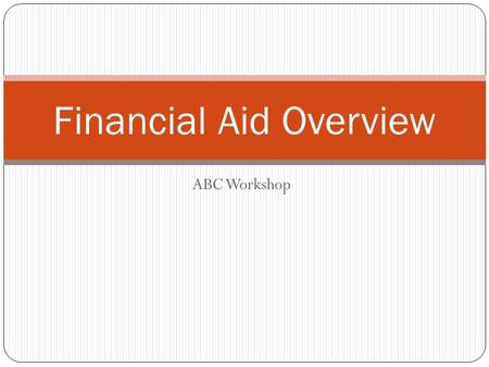 ABC Workshop Financial Aid Overview. What is Financial Aid?  Financial Aid: Funds provided for students to assist in funding their college education.