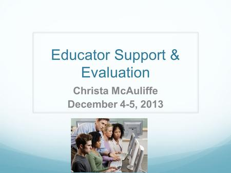 Educator Support & Evaluation Christa McAuliffe December 4-5, 2013.
