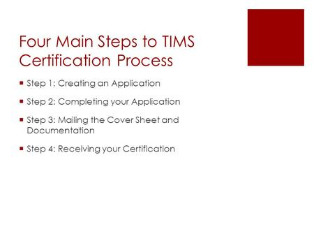 Four Main Steps to TIMS Certification Process  Step 1: Creating an Application  Step 2: Completing your Application  Step 3: Mailing the Cover Sheet.