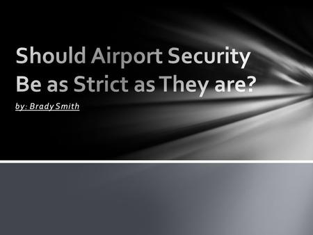 By: Brady Smith. Because Airport security prevents people from sneaking bad things onto the airplanes. Airport security also ensures the safety of people.