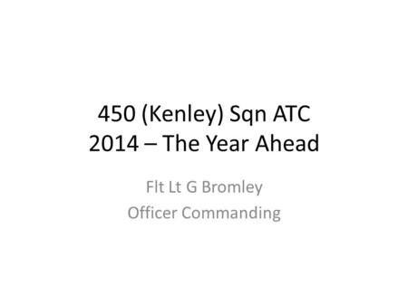 450 (Kenley) Sqn ATC 2014 – The Year Ahead Flt Lt G Bromley Officer Commanding.