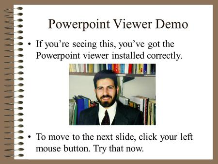 Powerpoint Viewer Demo If you're seeing this, you've got the Powerpoint viewer installed correctly. To move to the next slide, click your left mouse button.
