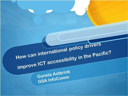 How can international policy drivers improve ICT accessibility in the Pacific? Gunela Astbrink GSA InfoComm.