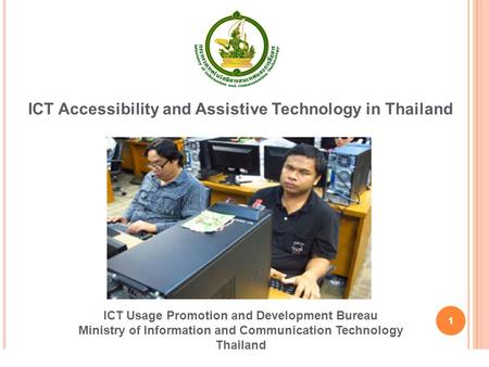 1 ICT Accessibility and Assistive Technology in Thailand ICT Usage Promotion and Development Bureau Ministry of Information and Communication Technology.