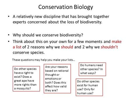 Conservation Biology A relatively new discipline that has brought together experts concerned about the loss of biodiversity. Why should we conserve biodiversity?