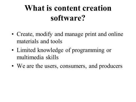 What is content creation software? Create, modify and manage print and online materials and tools Limited knowledge of programming or multimedia skills.