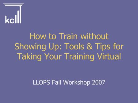 LLOPS Fall Workshop 2007 How to Train without Showing Up: Tools & Tips for Taking Your Training Virtual.