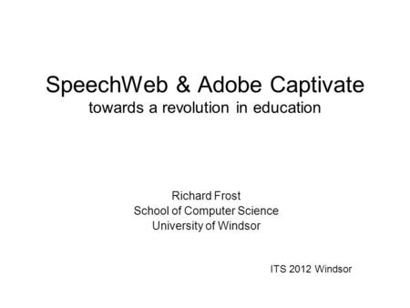 SpeechWeb & Adobe Captivate towards a revolution in education Richard Frost School of Computer Science University of Windsor ITS 2012 Windsor.