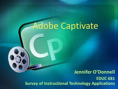 Jennifer O'Donnell EDUC 681 Survey of Instructional Technology Applications Adobe Captivate.