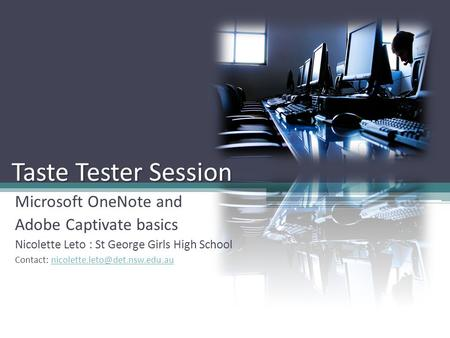 Taste Tester Session Microsoft OneNote and Adobe Captivate basics Nicolette Leto : St George Girls High School Contact: