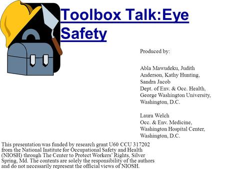 Toolbox Talk:Eye Safety This presentation was funded by research grant U60 CCU 317202 from the National Institute for Occupational Safety and Health (NIOSH)