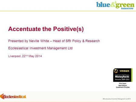 Liverpool, 22 nd May 2014 Accentuate the Positive(s) Presented by Neville White – Head of SRI Policy & Research Ecclesiastical Investment Management Ltd.